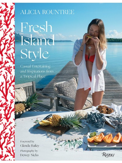 Alicia Rountree Fresh Island Style: Casual Entertaining and Inspirations from a Tropical Place